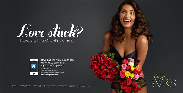 <p>AUGMENTED REALITY: Marks and Spencer augmented reality Valentine's ad</p>  <p>For Valentine's Day, retailer Marks and Spencer used the augmented reality platform, Aurasma, to bring its gift suggestions to life for travelers in London's Waterloo station. Created by agencies Profero and RKCR/Y&amp;R, the ad encouraged people to download the Aurasma app and point their smartphone or tablet at the billboard. From there, the model on the ad springs to life, and when viewed on a device, the billboard transforms into a live fashion show of M&amp;S's selection of V-Day delicates. A tap of the screen then directs to the Marks and Spencer site.</p>
