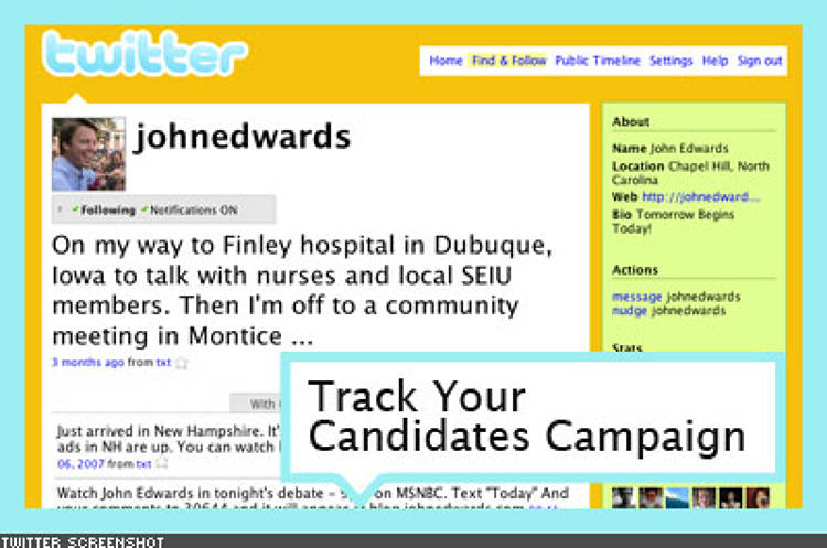<p> John Edwards' campaign was an early Twitter adopter. The candidate's team used the service to galvanize support and update followers on where the candidate was headed next. Clinton and Obama have also used the service. </p>