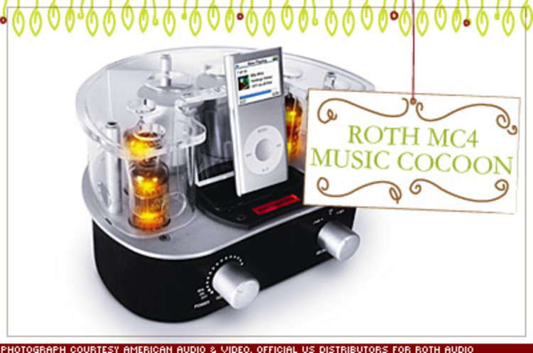 <p>Roth's tube amp iPod docking station warms up your digital audio quality with old-school vacuum tubes that elevate compressed files into concert quality acoustics. And it looks cool. $750; <a href=&quot;http://www.rothaudio.co.uk/&quot; target=&quot;_blank&quot;>rothaudio.co.uk</a></p>