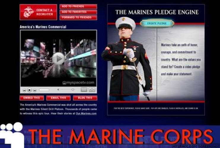 <p> Take the Marine pledge, grab some jarhead wallpaper, or just express your support for the troops, with 83,860 friends and counting, <a href=&quot;http://profile.myspace.com/index.cfm?fuseaction=user.viewprofile&amp;friendid=114230169&quot; target=&quot;_new&quot; title=&quot;USMC MySpace&quot;>the USMC</a> is the most popular military outlet on the site. And if you really get carried away, you're just a few clicks away from a recruiter near you. Semper Fidelis.  </p>