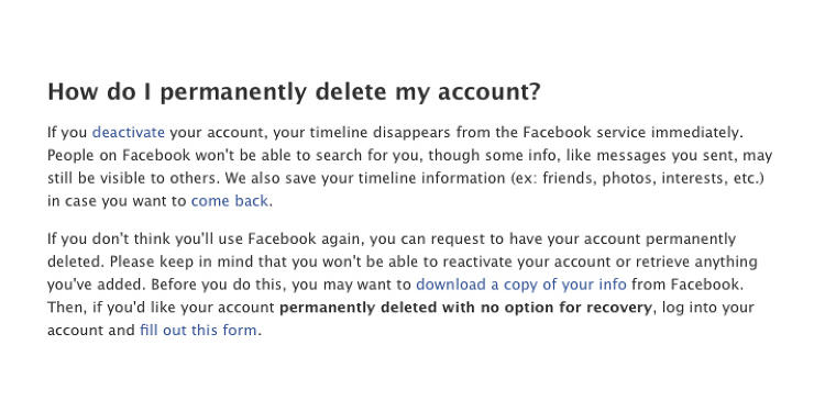 <p>Facebook buries its option to delete an account in the help section and suggests taking a break (deactivating your account) rather than splitting forever.</p>