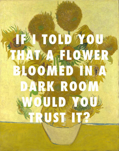 <p>I mean, I write poems in these songs dedicated to you: <em>Sunflowers, Version Four </em>(1888), Vincent van Gogh / &quot;Poetic Justice,&quot; Kendrick Lamar ft. Drake</p>